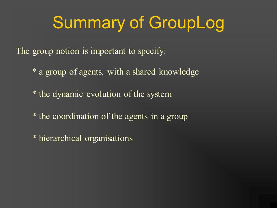 Summary of GroupLog The group notion is important to specify: * a group of agents, with a shared knowledge * the dynamic evolution of the system * the coordination of the agents in a group * hierarchical organisations