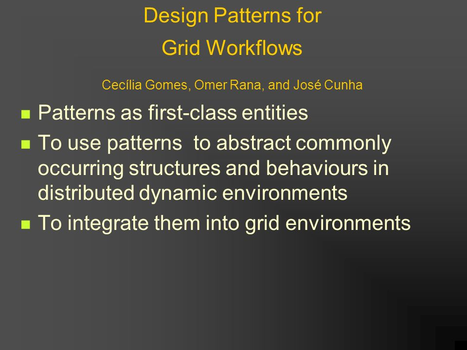 Design Patterns for Grid Workflows Cecília Gomes, Omer Rana, and José Cunha Patterns as first-class entities To use patterns to abstract commonly occurring structures and behaviours in distributed dynamic environments To integrate them into grid environments