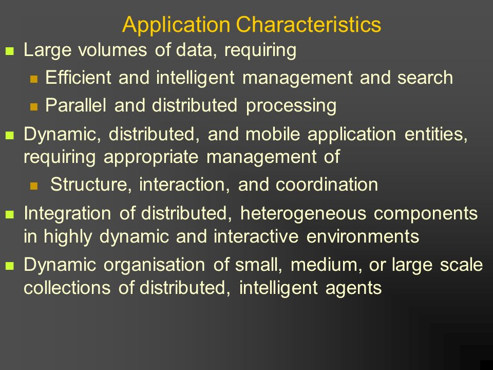 Application Characteristics Large volumes of data, requiring Efficient and intelligent management and search Parallel and distributed processing Dynamic, distributed, and mobile application entities, requiring appropriate management of Structure, interaction, and coordination Integration of distributed, heterogeneous components in highly dynamic and interactive environments Dynamic organisation of small, medium, or large scale collections of distributed, intelligent agents
