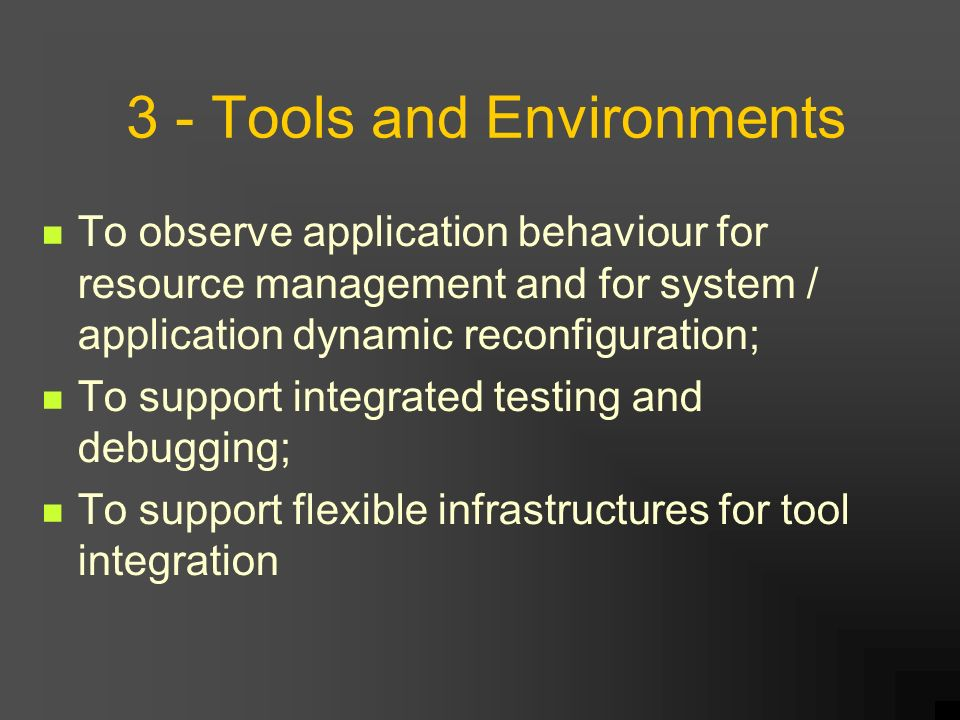3 - Tools and Environments To observe application behaviour for resource management and for system / application dynamic reconfiguration; To support integrated testing and debugging; To support flexible infrastructures for tool integration