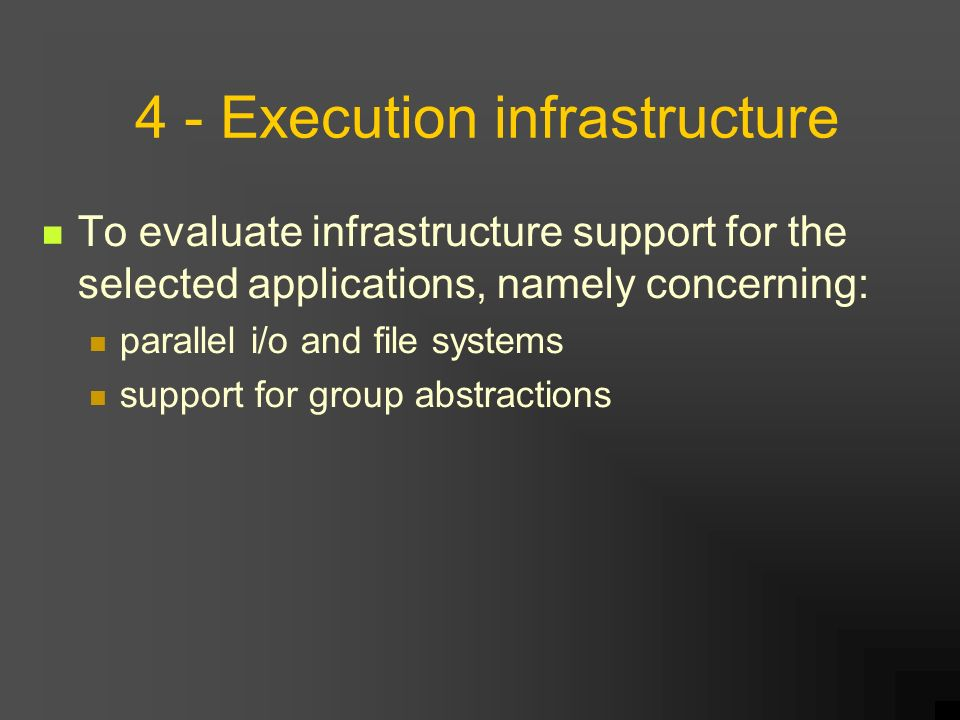 4 - Execution infrastructure To evaluate infrastructure support for the selected applications, namely concerning: parallel i/o and file systems support for group abstractions
