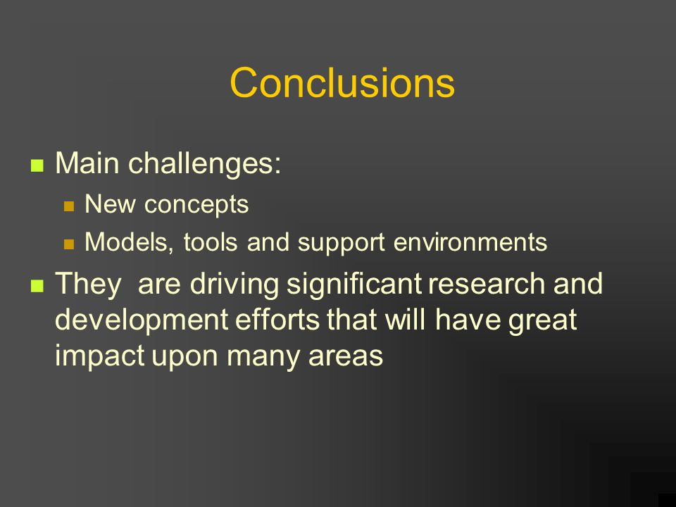 Conclusions Main challenges: New concepts Models, tools and support environments They are driving significant research and development efforts that will have great impact upon many areas