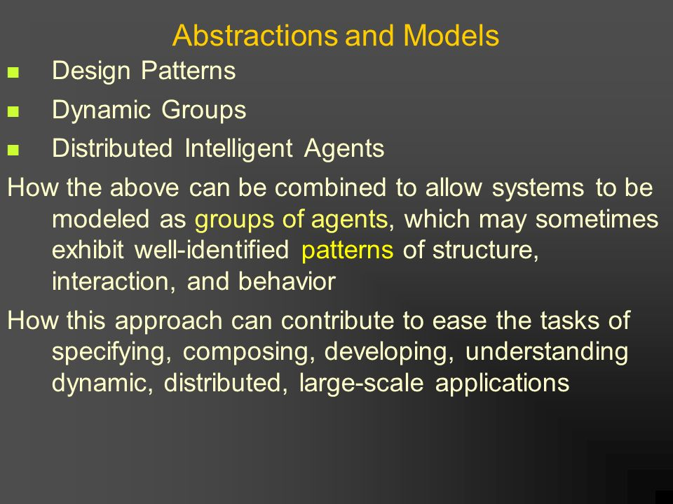 Abstractions and Models Design Patterns Dynamic Groups Distributed Intelligent Agents How the above can be combined to allow systems to be modeled as groups of agents, which may sometimes exhibit well-identified patterns of structure, interaction, and behavior How this approach can contribute to ease the tasks of specifying, composing, developing, understanding dynamic, distributed, large-scale applications