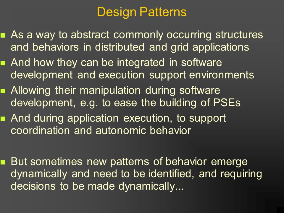 Design Patterns As a way to abstract commonly occurring structures and behaviors in distributed and grid applications And how they can be integrated in software development and execution support environments Allowing their manipulation during software development, e.g.
