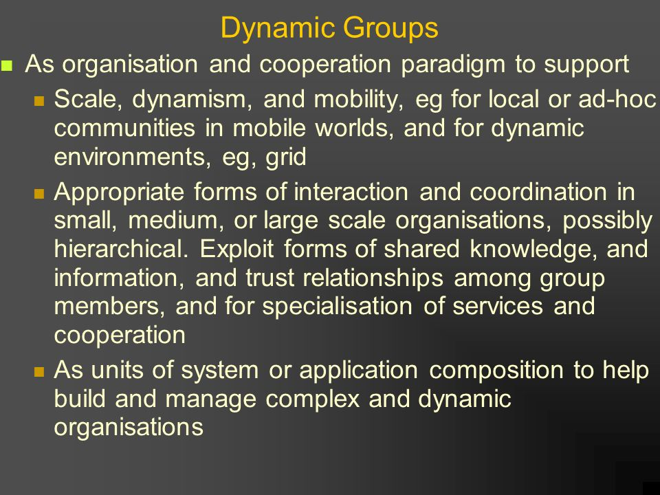 Dynamic Groups As organisation and cooperation paradigm to support Scale, dynamism, and mobility, eg for local or ad-hoc communities in mobile worlds, and for dynamic environments, eg, grid Appropriate forms of interaction and coordination in small, medium, or large scale organisations, possibly hierarchical.