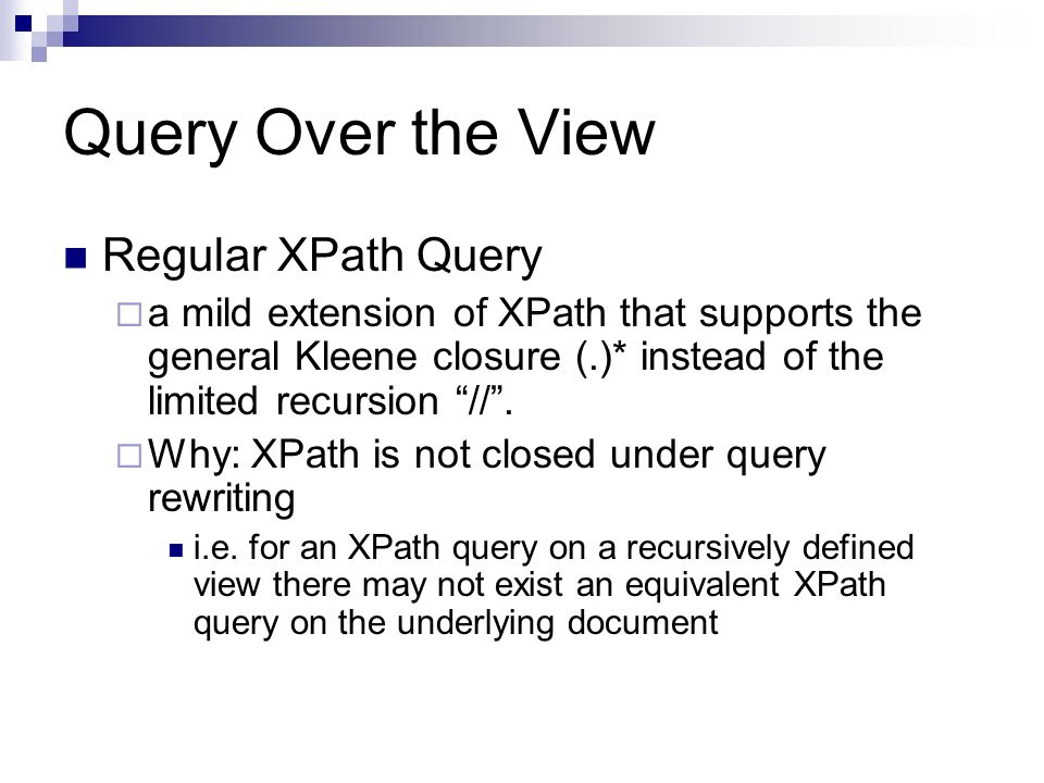 Query Over the View Regular XPath Query a mild extension of XPath that supports the general Kleene closure (.)* instead of the limited recursion //.