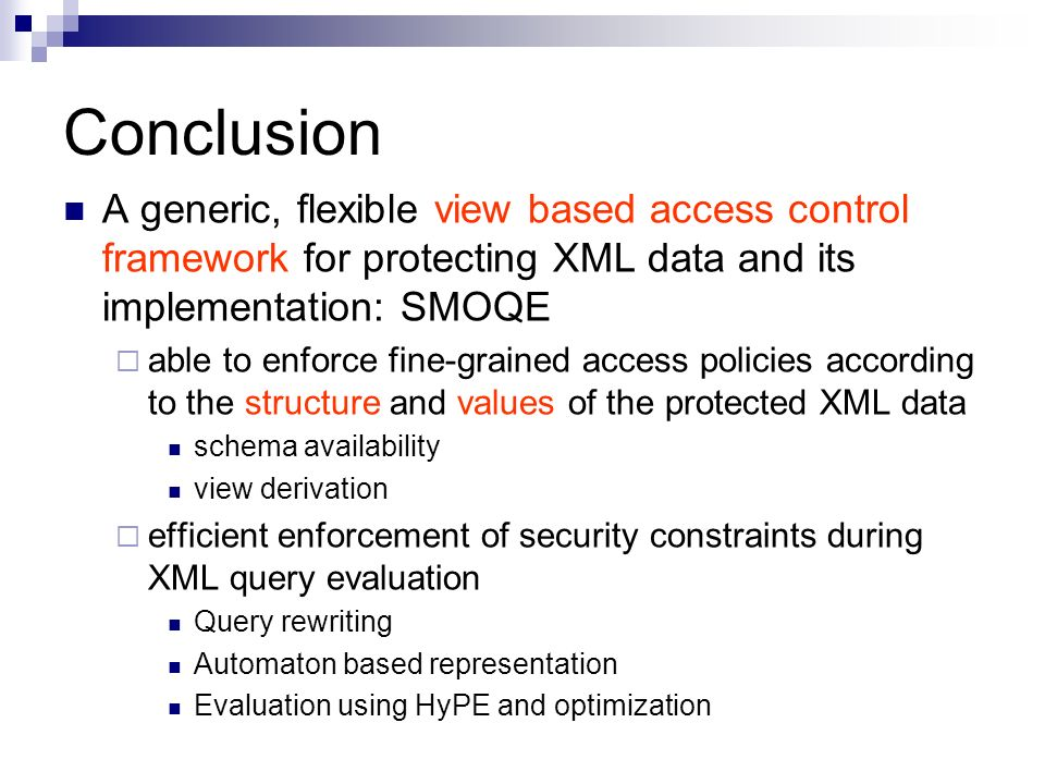 Conclusion A generic, flexible view based access control framework for protecting XML data and its implementation: SMOQE able to enforce fine-grained access policies according to the structure and values of the protected XML data schema availability view derivation efficient enforcement of security constraints during XML query evaluation Query rewriting Automaton based representation Evaluation using HyPE and optimization