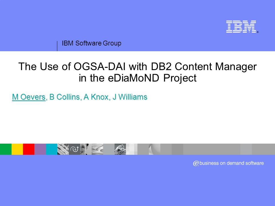 IBM Software Group ® The Use of OGSA-DAI with DB2 Content Manager in the eDiaMoND Project M Oevers, B Collins, A Knox, J Williams