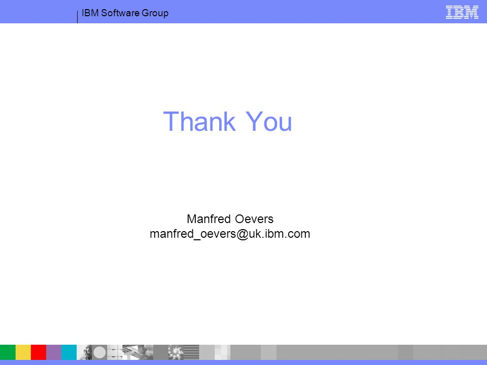 IBM Software Group Thank You Manfred Oevers manfred_oevers@uk.ibm.com
