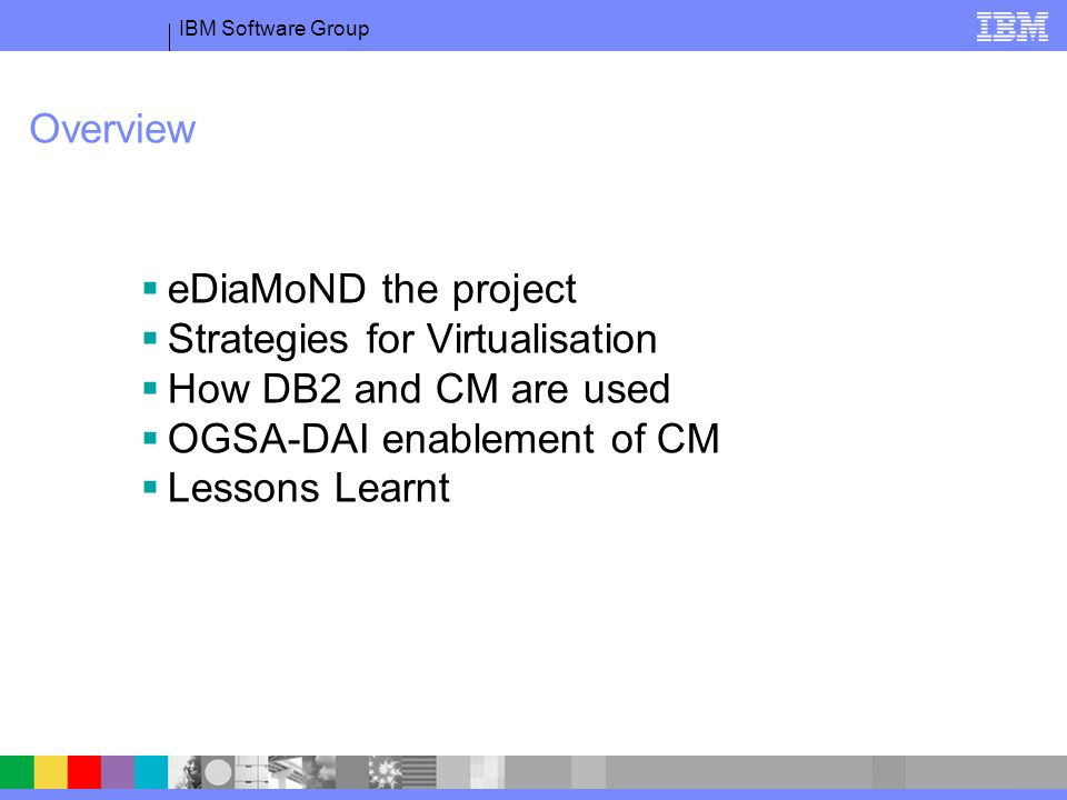 IBM Software Group Overview eDiaMoND the project Strategies for Virtualisation How DB2 and CM are used OGSA-DAI enablement of CM Lessons Learnt