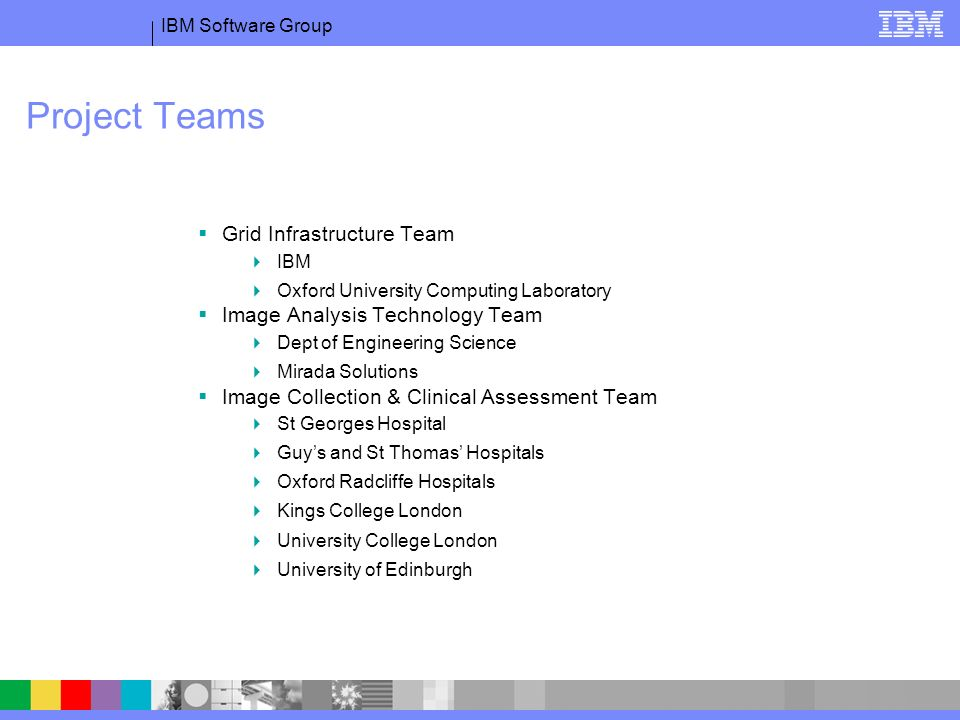 IBM Software Group Project Teams Grid Infrastructure Team IBM Oxford University Computing Laboratory Image Analysis Technology Team Dept of Engineering Science Mirada Solutions Image Collection & Clinical Assessment Team St Georges Hospital Guys and St Thomas Hospitals Oxford Radcliffe Hospitals Kings College London University College London University of Edinburgh