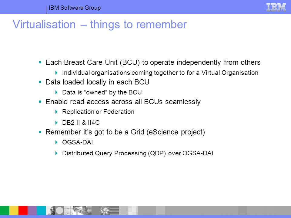 IBM Software Group Virtualisation – things to remember Each Breast Care Unit (BCU) to operate independently from others Individual organisations coming together to for a Virtual Organisation Data loaded locally in each BCU Data is owned by the BCU Enable read access across all BCUs seamlessly Replication or Federation DB2 II & II4C Remember its got to be a Grid (eScience project) OGSA-DAI Distributed Query Processing (QDP) over OGSA-DAI