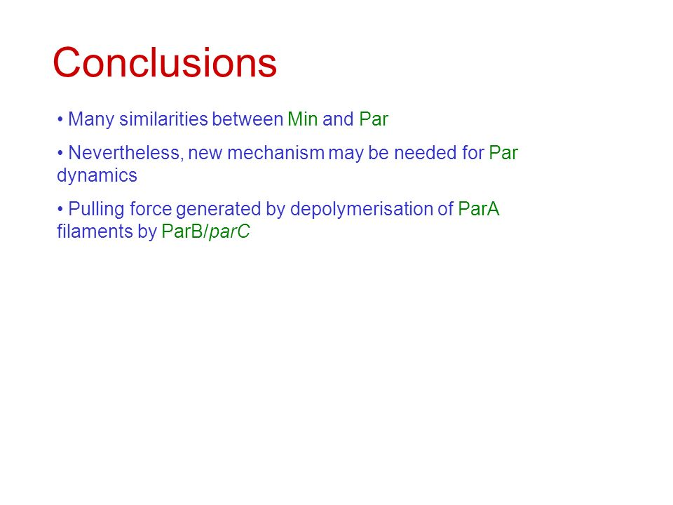 Conclusions Many similarities between Min and Par Nevertheless, new mechanism may be needed for Par dynamics Pulling force generated by depolymerisation of ParA filaments by ParB/parC