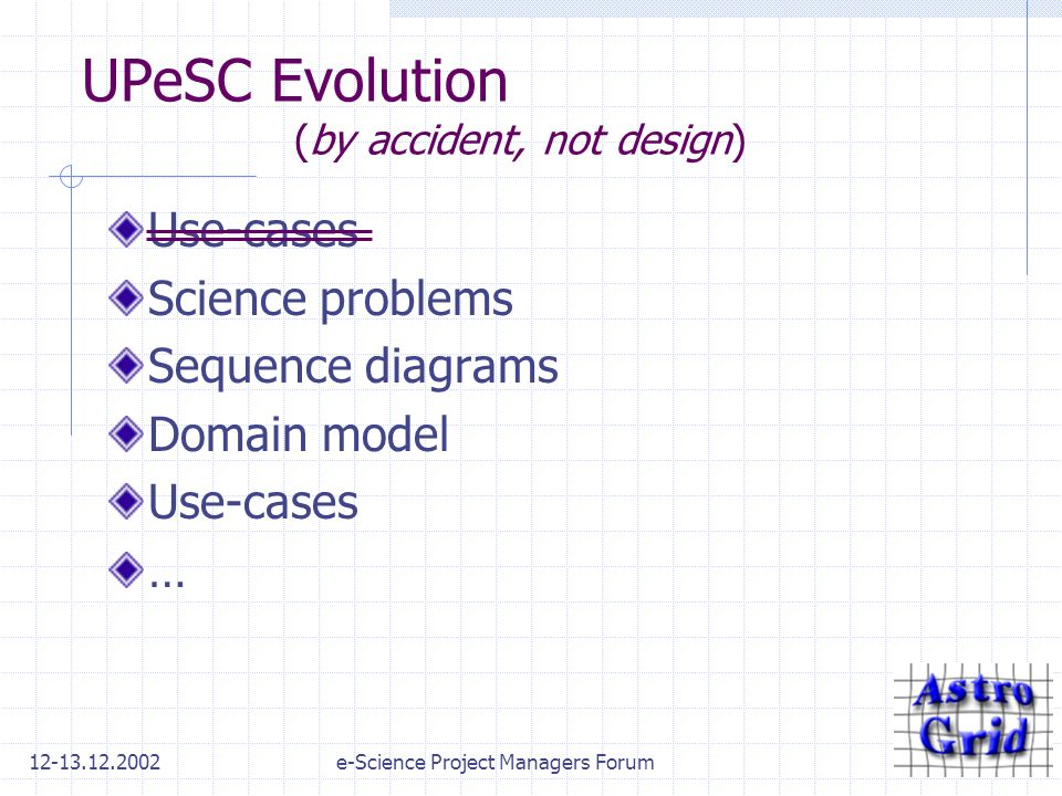 12-13.12.2002e-Science Project Managers Forum UPeSC Evolution (by accident, not design) Use-cases Science problems Sequence diagrams Domain model Use-cases …