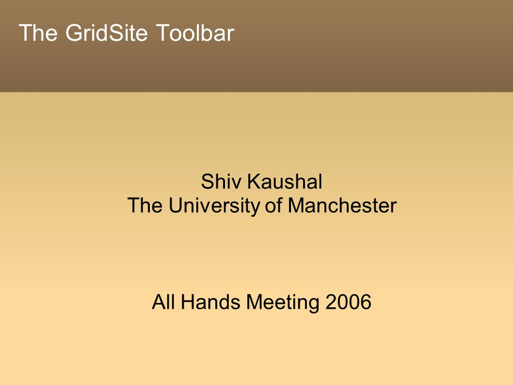 The GridSite Toolbar Shiv Kaushal The University of Manchester All Hands Meeting 2006