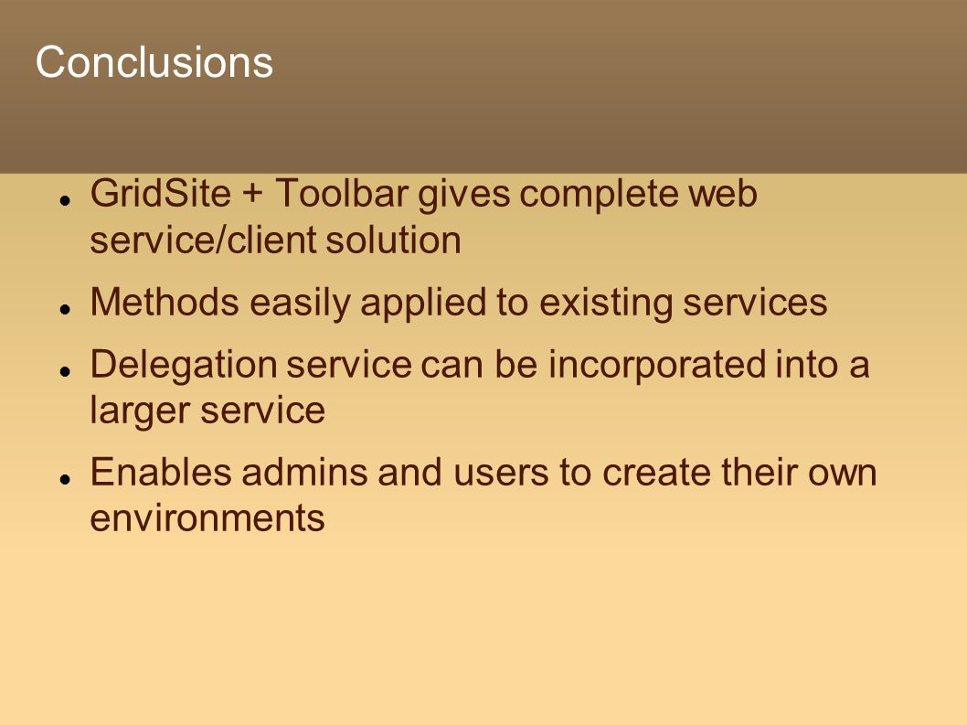 Conclusions GridSite + Toolbar gives complete web service/client solution Methods easily applied to existing services Delegation service can be incorporated into a larger service Enables admins and users to create their own environments