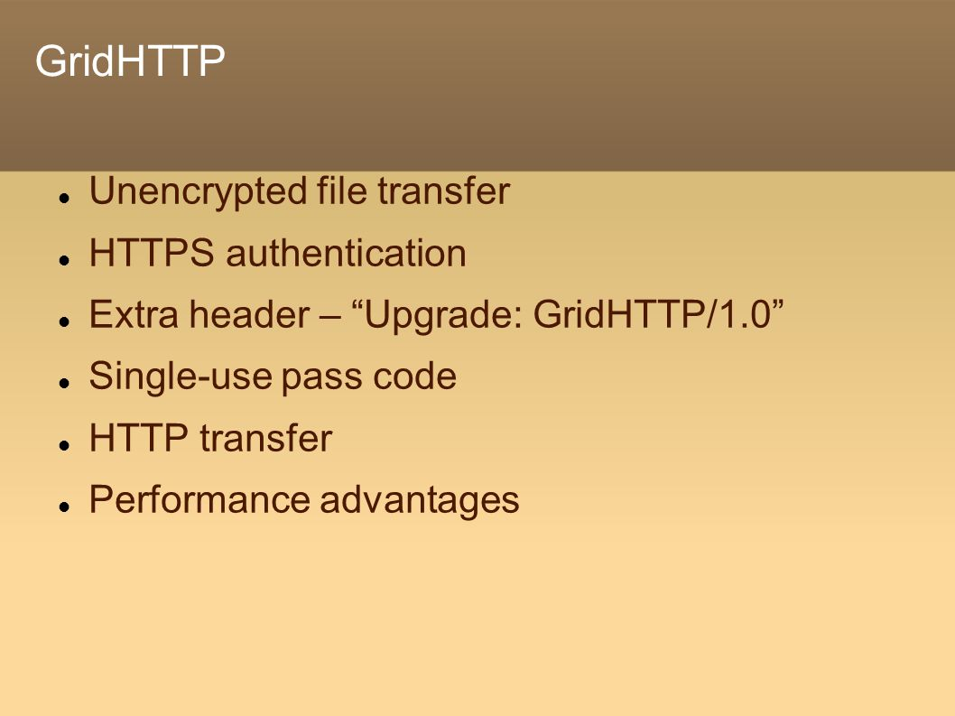 GridHTTP Unencrypted file transfer HTTPS authentication Extra header – Upgrade: GridHTTP/1.0 Single-use pass code HTTP transfer Performance advantages