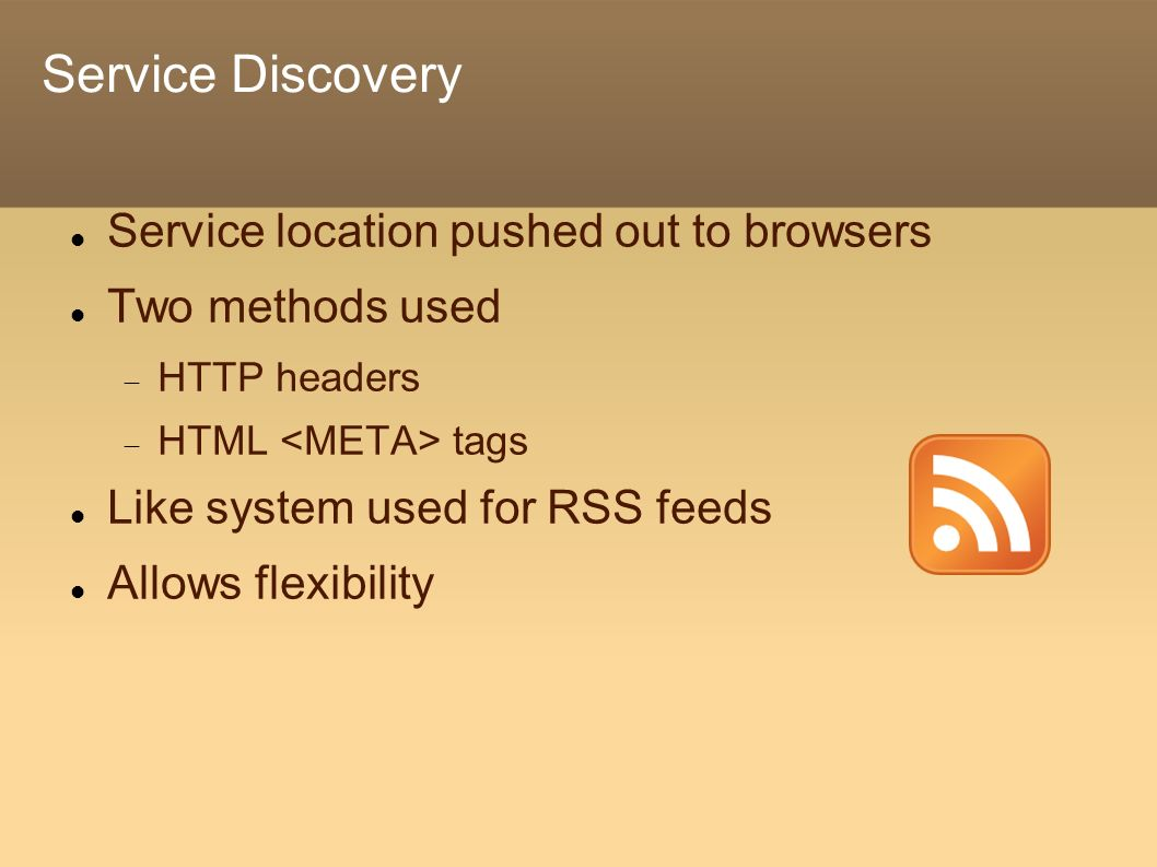 Service Discovery Service location pushed out to browsers Two methods used HTTP headers HTML tags Like system used for RSS feeds Allows flexibility