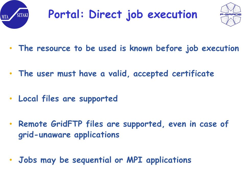 Portal: Direct job execution The resource to be used is known before job execution The user must have a valid, accepted certificate Local files are supported Remote GridFTP files are supported, even in case of grid-unaware applications Jobs may be sequential or MPI applications