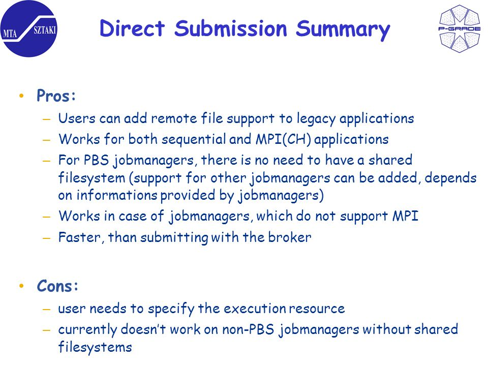 Direct Submission Summary Pros: – Users can add remote file support to legacy applications – Works for both sequential and MPI(CH) applications – For PBS jobmanagers, there is no need to have a shared filesystem (support for other jobmanagers can be added, depends on informations provided by jobmanagers) – Works in case of jobmanagers, which do not support MPI – Faster, than submitting with the broker Cons: – user needs to specify the execution resource – currently doesnt work on non-PBS jobmanagers without shared filesystems