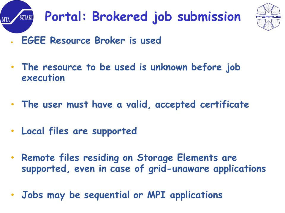 Portal: Brokered job submission EGEE Resource Broker is used The resource to be used is unknown before job execution The user must have a valid, accepted certificate Local files are supported Remote files residing on Storage Elements are supported, even in case of grid-unaware applications Jobs may be sequential or MPI applications