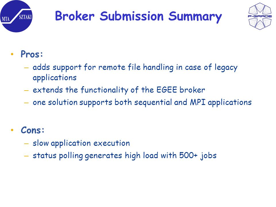 Broker Submission Summary Pros: – adds support for remote file handling in case of legacy applications – extends the functionality of the EGEE broker – one solution supports both sequential and MPI applications Cons: – slow application execution – status polling generates high load with 500+ jobs