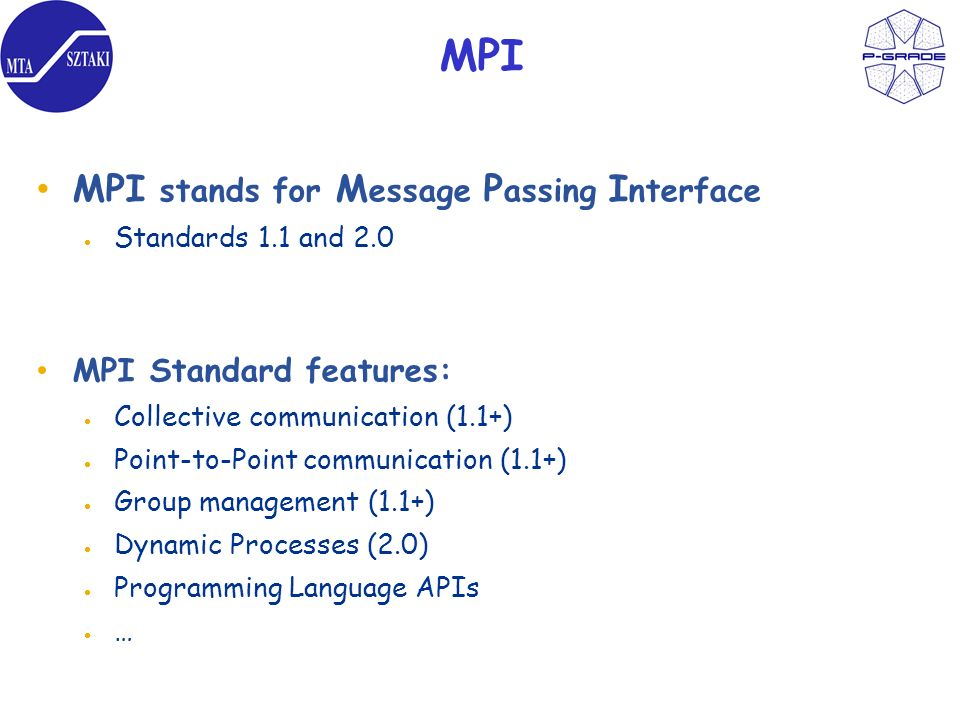 MPI MPI stands for M essage P assing I nterface Standards 1.1 and 2.0 MPI Standard features: Collective communication (1.1+) Point-to-Point communication (1.1+) Group management (1.1+) Dynamic Processes (2.0) Programming Language APIs …