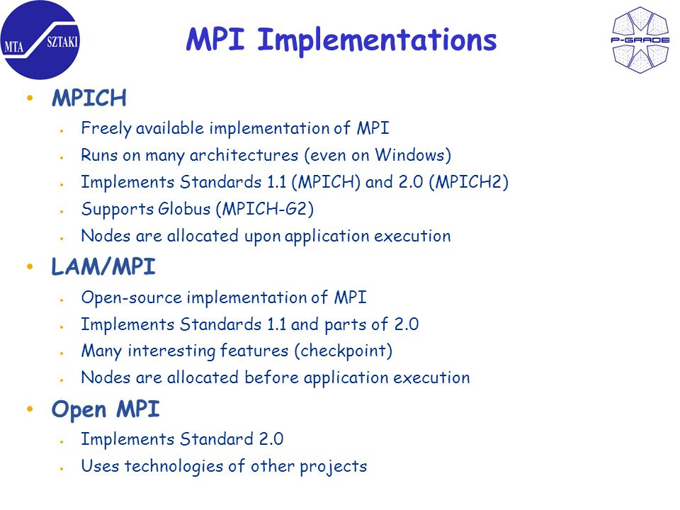 MPI Implementations MPICH Freely available implementation of MPI Runs on many architectures (even on Windows) Implements Standards 1.1 (MPICH) and 2.0 (MPICH2) Supports Globus (MPICH-G2) Nodes are allocated upon application execution LAM/MPI Open-source implementation of MPI Implements Standards 1.1 and parts of 2.0 Many interesting features (checkpoint) Nodes are allocated before application execution Open MPI Implements Standard 2.0 Uses technologies of other projects