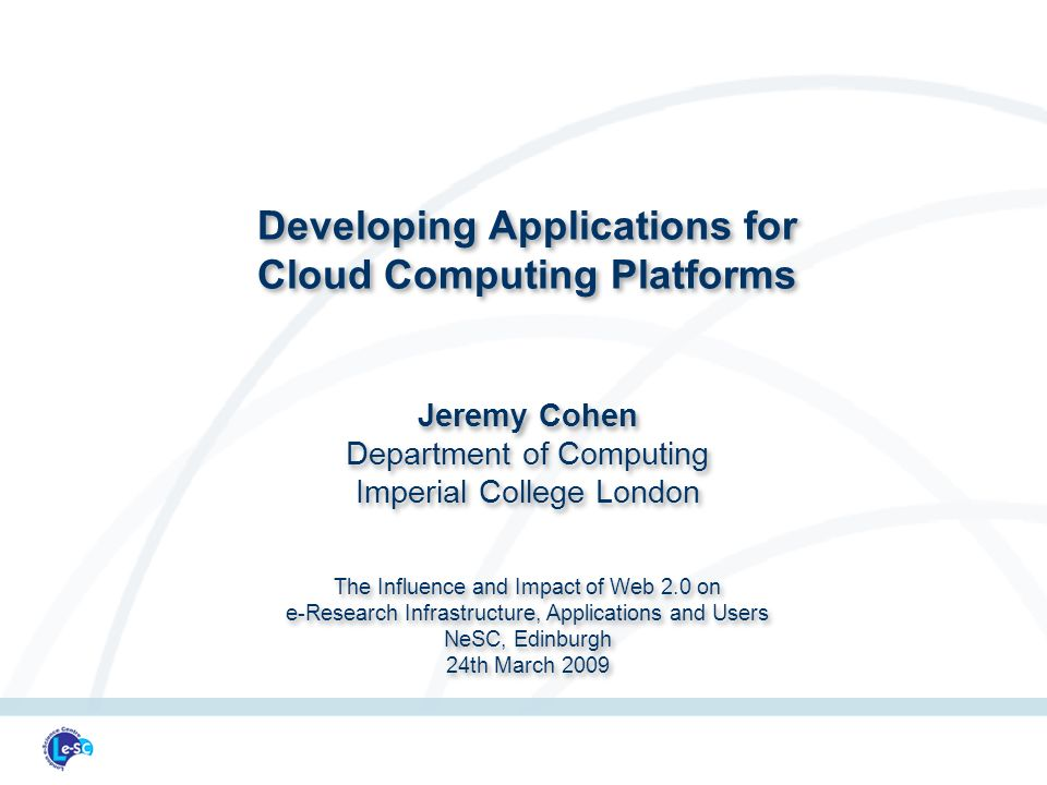 Developing Applications for Cloud Computing Platforms Jeremy Cohen Department of Computing Imperial College London The Influence and Impact of Web 2.0 on e-Research Infrastructure, Applications and Users NeSC, Edinburgh 24th March 2009