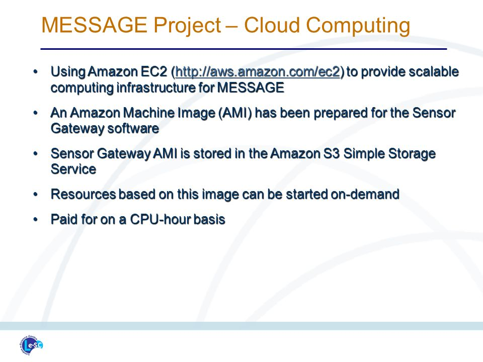 Using Amazon EC2 (http://aws.amazon.com/ec2) to provide scalable computing infrastructure for MESSAGEUsing Amazon EC2 (http://aws.amazon.com/ec2) to provide scalable computing infrastructure for MESSAGEhttp://aws.amazon.com/ec2 An Amazon Machine Image (AMI) has been prepared for the Sensor Gateway softwareAn Amazon Machine Image (AMI) has been prepared for the Sensor Gateway software Sensor Gateway AMI is stored in the Amazon S3 Simple Storage ServiceSensor Gateway AMI is stored in the Amazon S3 Simple Storage Service Resources based on this image can be started on-demandResources based on this image can be started on-demand Paid for on a CPU-hour basisPaid for on a CPU-hour basis MESSAGE Project – Cloud Computing