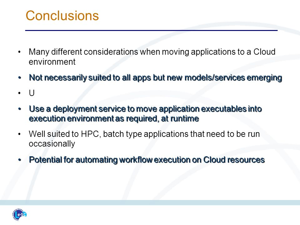 Many different considerations when moving applications to a Cloud environmentMany different considerations when moving applications to a Cloud environment Not necessarily suited to all apps but new models/services emergingNot necessarily suited to all apps but new models/services emerging U Use a deployment service to move application executables into execution environment as required, at runtimeUse a deployment service to move application executables into execution environment as required, at runtime Well suited to HPC, batch type applications that need to be run occasionallyWell suited to HPC, batch type applications that need to be run occasionally Potential for automating workflow execution on Cloud resourcesPotential for automating workflow execution on Cloud resources Conclusions