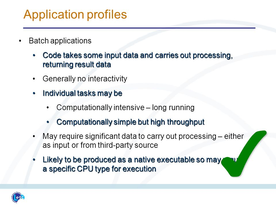 Batch applicationsBatch applications Code takes some input data and carries out processing, returning result dataCode takes some input data and carries out processing, returning result data Generally no interactivityGenerally no interactivity Individual tasks may beIndividual tasks may be Computationally intensive – long runningComputationally intensive – long running Computationally simple but high throughputComputationally simple but high throughput May require significant data to carry out processing – either as input or from third-party sourceMay require significant data to carry out processing – either as input or from third-party source Likely to be produced as a native executable so may require a specific CPU type for executionLikely to be produced as a native executable so may require a specific CPU type for execution Application profiles