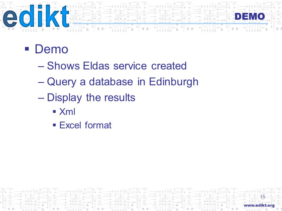 www.edikt.org 15 DEMO Demo –Shows Eldas service created –Query a database in Edinburgh –Display the results Xml Excel format