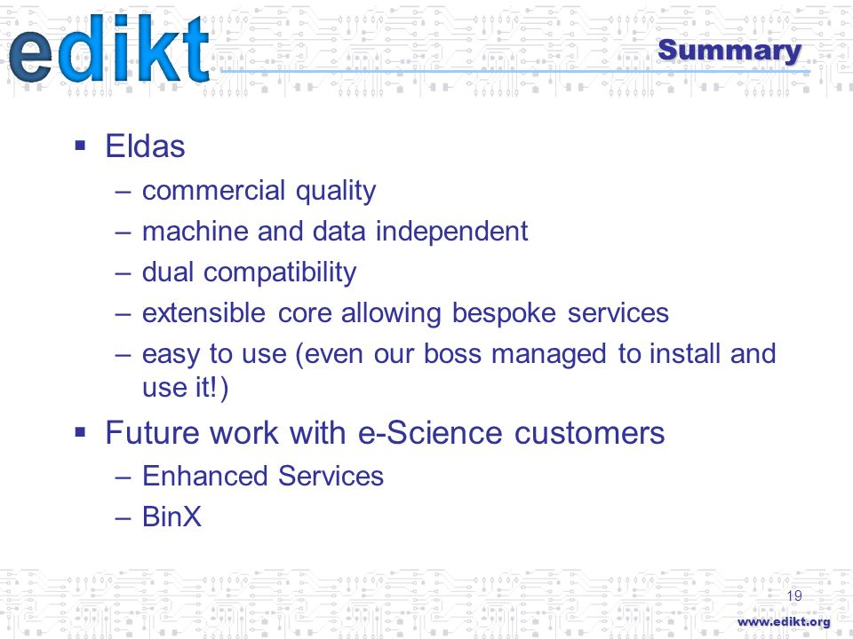 19 Summary Eldas –commercial quality –machine and data independent –dual compatibility –extensible core allowing bespoke services –easy to use (even our boss managed to install and use it!) Future work with e-Science customers –Enhanced Services –BinX