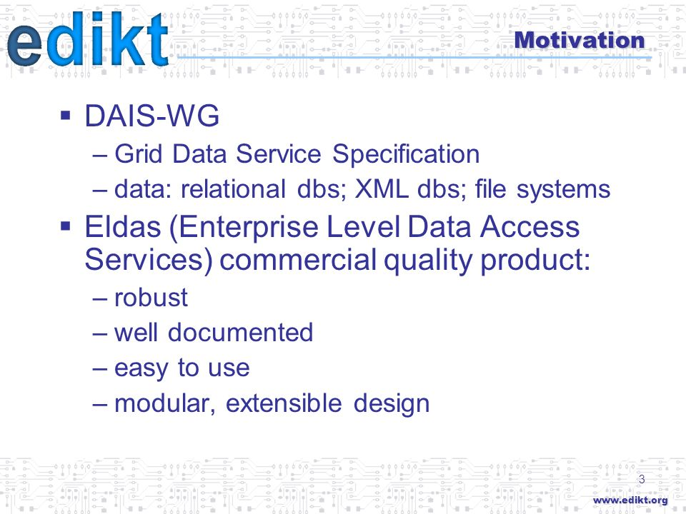 3 Motivation DAIS-WG –Grid Data Service Specification –data: relational dbs; XML dbs; file systems Eldas (Enterprise Level Data Access Services) commercial quality product: –robust –well documented –easy to use –modular, extensible design