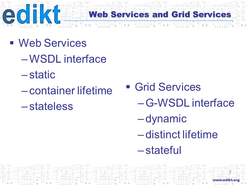 7 Web Services and Grid Services Web Services –WSDL interface –static –container lifetime –stateless Grid Services –G-WSDL interface –dynamic –distinct lifetime –stateful