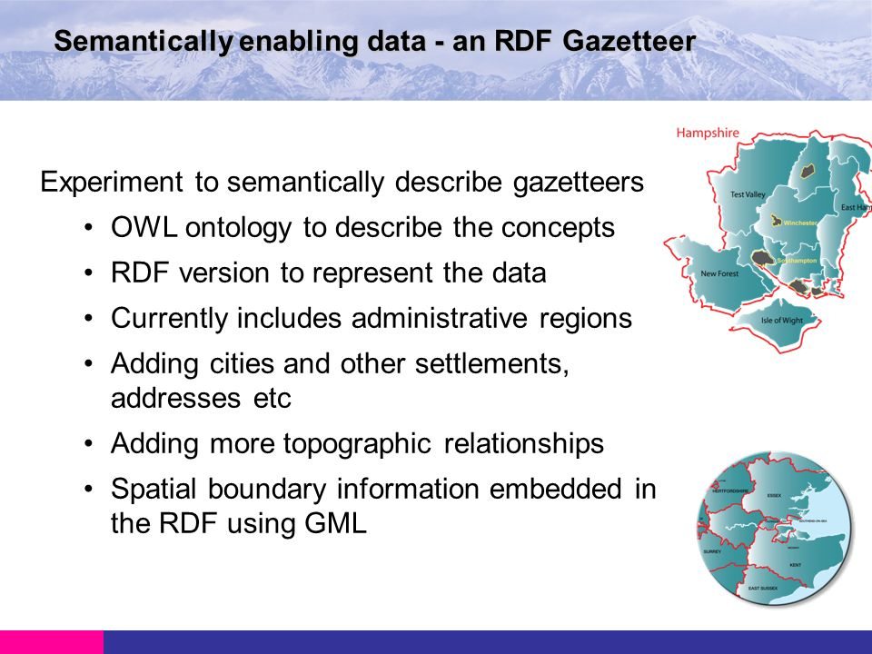 Semantically enabling data - an RDF Gazetteer Experiment to semantically describe gazetteers OWL ontology to describe the concepts RDF version to represent the data Currently includes administrative regions Adding cities and other settlements, addresses etc Adding more topographic relationships Spatial boundary information embedded in the RDF using GML