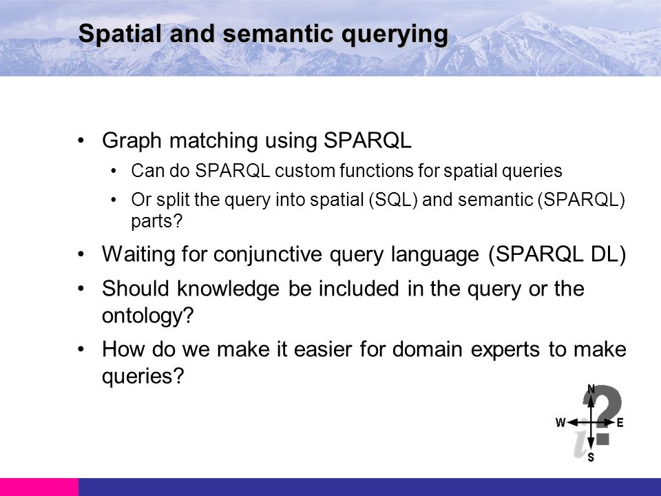Graph matching using SPARQL Can do SPARQL custom functions for spatial queries Or split the query into spatial (SQL) and semantic (SPARQL) parts.