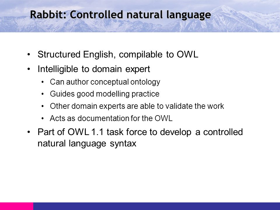 Rabbit: Controlled natural language Structured English, compilable to OWL Intelligible to domain expert Can author conceptual ontology Guides good modelling practice Other domain experts are able to validate the work Acts as documentation for the OWL Part of OWL 1.1 task force to develop a controlled natural language syntax