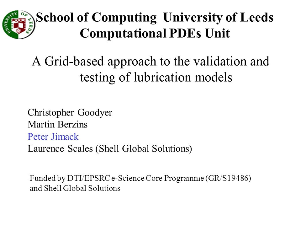 School of Computing University of Leeds Computational PDEs Unit A Grid-based approach to the validation and testing of lubrication models Christopher Goodyer Martin Berzins Peter Jimack Laurence Scales (Shell Global Solutions) Funded by DTI/EPSRC e-Science Core Programme (GR/S19486) and Shell Global Solutions