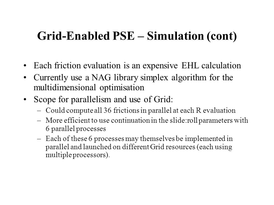 Grid-Enabled PSE – Simulation (cont) Each friction evaluation is an expensive EHL calculation Currently use a NAG library simplex algorithm for the multidimensional optimisation Scope for parallelism and use of Grid: –Could compute all 36 frictions in parallel at each R evaluation –More efficient to use continuation in the slide:roll parameters with 6 parallel processes –Each of these 6 processes may themselves be implemented in parallel and launched on different Grid resources (each using multiple processors).