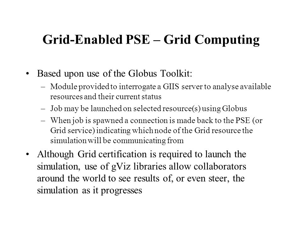 Grid-Enabled PSE – Grid Computing Based upon use of the Globus Toolkit: –Module provided to interrogate a GIIS server to analyse available resources and their current status –Job may be launched on selected resource(s) using Globus –When job is spawned a connection is made back to the PSE (or Grid service) indicating which node of the Grid resource the simulation will be communicating from Although Grid certification is required to launch the simulation, use of gViz libraries allow collaborators around the world to see results of, or even steer, the simulation as it progresses