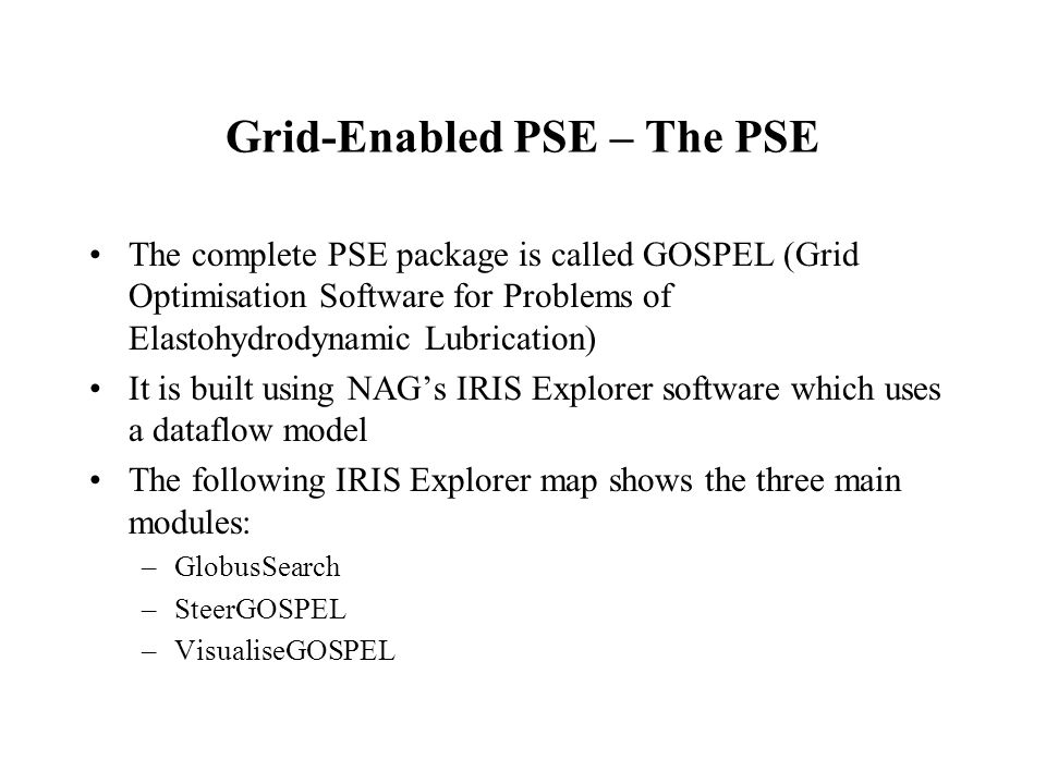 Grid-Enabled PSE – The PSE The complete PSE package is called GOSPEL (Grid Optimisation Software for Problems of Elastohydrodynamic Lubrication) It is built using NAGs IRIS Explorer software which uses a dataflow model The following IRIS Explorer map shows the three main modules: –GlobusSearch –SteerGOSPEL –VisualiseGOSPEL