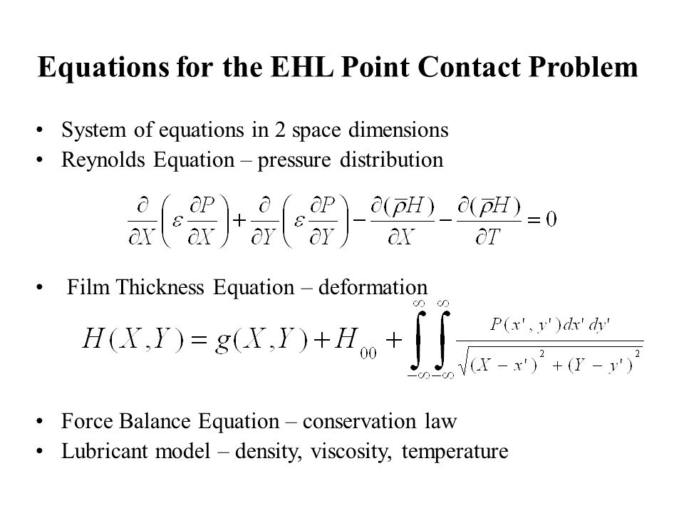 Equations for the EHL Point Contact Problem System of equations in 2 space dimensions Reynolds Equation – pressure distribution Film Thickness Equation – deformation Force Balance Equation – conservation law Lubricant model – density, viscosity, temperature
