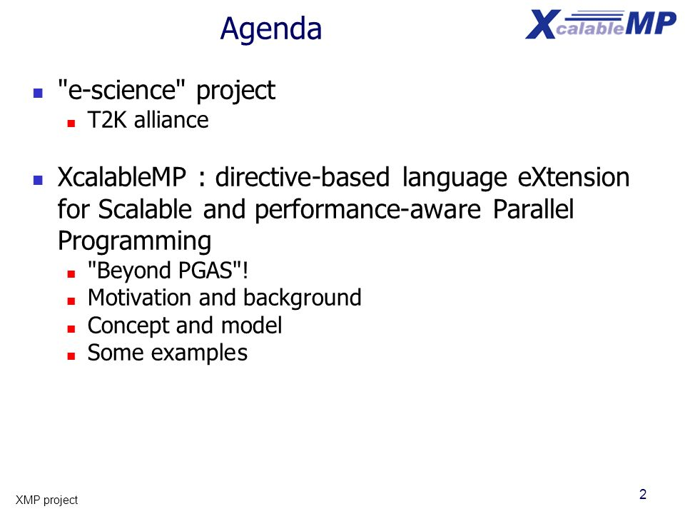 2 XMP project Agenda e-science project T2K alliance XcalableMP : directive-based language eXtension for Scalable and performance-aware Parallel Programming Beyond PGAS .