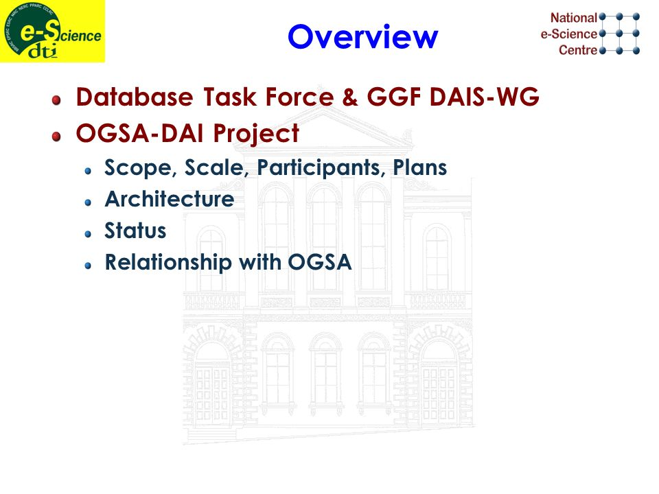 Overview Database Task Force & GGF DAIS-WG OGSA-DAI Project Scope, Scale, Participants, Plans Architecture Status Relationship with OGSA