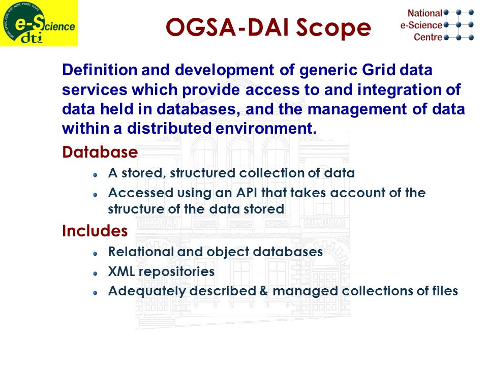 OGSA-DAI Scope Definition and development of generic Grid data services which provide access to and integration of data held in databases, and the management of data within a distributed environment.