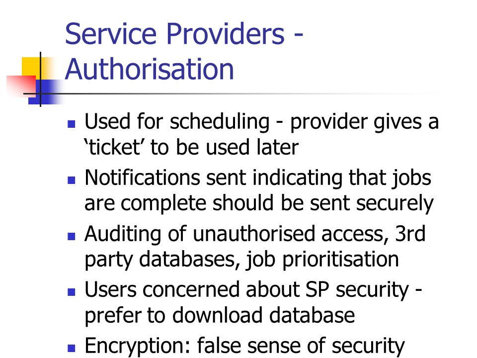 Service Providers - Authorisation Used for scheduling - provider gives a ticket to be used later Notifications sent indicating that jobs are complete should be sent securely Auditing of unauthorised access, 3rd party databases, job prioritisation Users concerned about SP security - prefer to download database Encryption: false sense of security