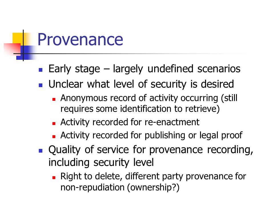 Provenance Early stage – largely undefined scenarios Unclear what level of security is desired Anonymous record of activity occurring (still requires some identification to retrieve) Activity recorded for re-enactment Activity recorded for publishing or legal proof Quality of service for provenance recording, including security level Right to delete, different party provenance for non-repudiation (ownership )