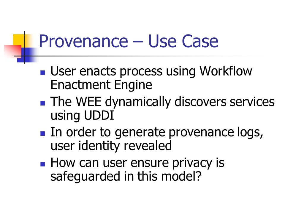 Provenance – Use Case User enacts process using Workflow Enactment Engine The WEE dynamically discovers services using UDDI In order to generate provenance logs, user identity revealed How can user ensure privacy is safeguarded in this model